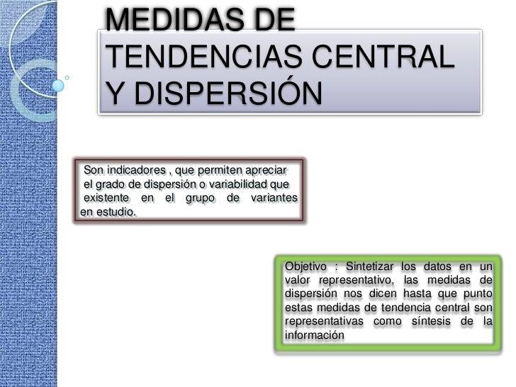 MEDIDAS DE    TENDENCIAS CENTRAL    Y DISPERSIÓNSon indicadores , que permiten apreciarel grado de dispersión o variabilid...