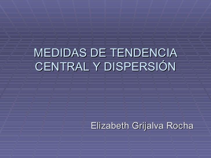 MEDIDAS DE TENDENCIACENTRAL Y DISPERSIÓN       Elizabeth Grijalva Rocha
