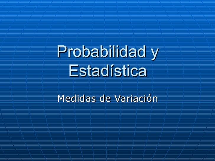 Probabilidad y Estadística Medidas de Variación