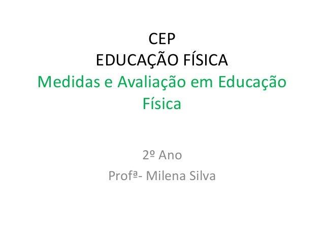 CEP EDUCAÇÃO FÍSICA Medidas e Avaliação em Educação Física 2º Ano Profª- Milena Silva