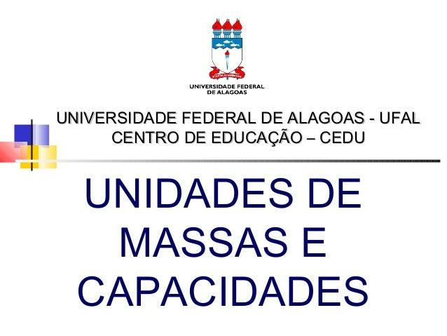 UNIVERSIDADE FEDERAL DE ALAGOAS - UFAL CENTRO DE EDUCAÇÃO – CEDU  UNIDADES DE MASSAS E CAPACIDADES