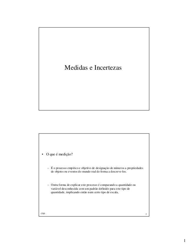 1 Medidas e Incertezas CKS 2 • O que é medição? – É o processo empírico e objetivo de designação de números a propriedades...