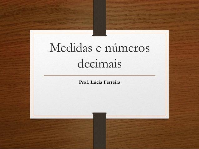 Medidas e números decimais Prof. Lúcia Ferreira