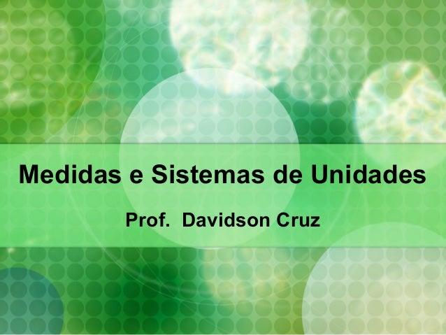 Medidas e Sistemas de Unidades Prof. Davidson Cruz