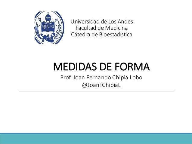 Universidad de Los Andes Facultad de Medicina Cátedra de Bioestadística MEDIDAS DE FORMA Prof. Joan Fernando Chipia Lobo @...