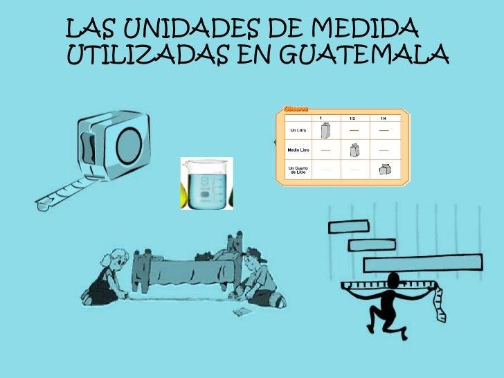 ¿<br />LAS UNIDADESDE MEDIDA UTILIZADAS EN GUATEMALA<br />