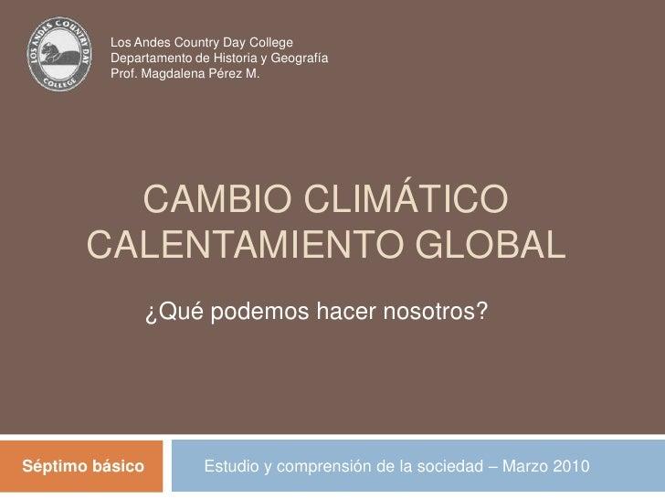 Los Andes Country Day College<br />Departamento de Historia y Geografía<br />Prof. Magdalena Pérez M.<br />Cambio climátic...