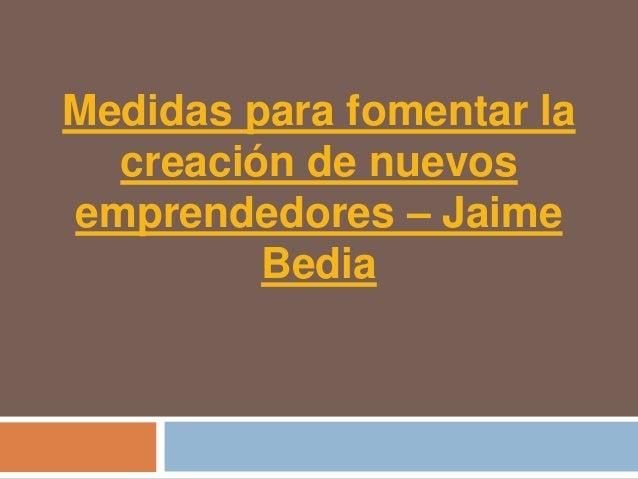 Medidas para fomentar la  creación de nuevosemprendedores – Jaime         Bedia