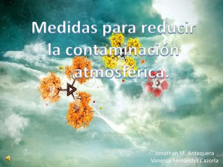 Medidas para reducir la contaminación     atmosférica.<br />Jonathan M. Antequera<br />Vanessa Fernández Cazorla<br />