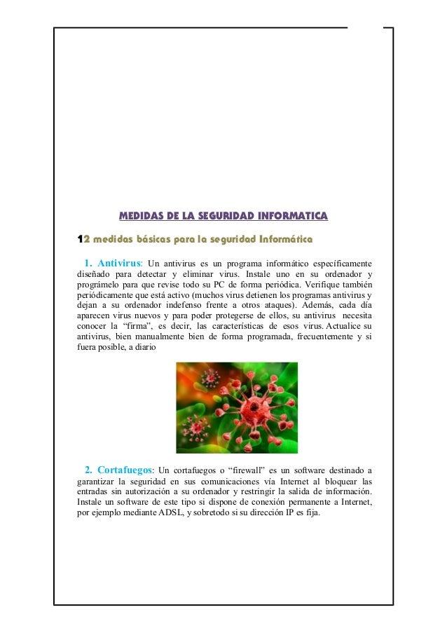 MEDIDAS DE LA SEGURIDAD INFORMATICA 12 medidas básicas para la seguridad Informática 1. Antivirus: Un antivirus es un prog...