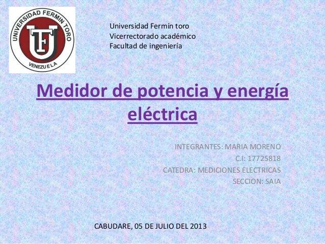Medidor de potencia y energía eléctrica INTEGRANTES: MARIA MORENO C.I: 17725818 CATEDRA: MEDICIONES ELECTRICAS SECCION: SA...