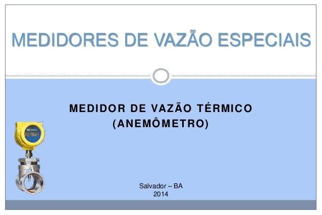 MEDIDORES DE VAZÃO ESPECIAIS  MEDIDO R DE VAZÃO TÉRMI C O ( ANEMÔ M ETR O )  Salvador – BA 2014