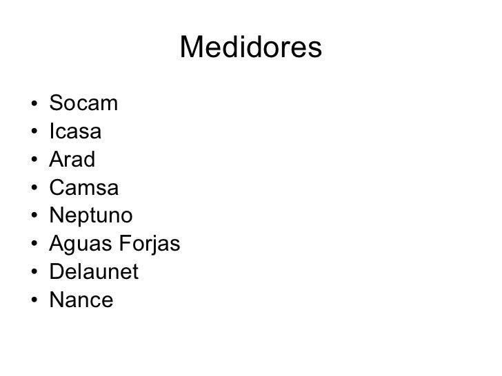 Medidores <ul><li>Socam </li></ul><ul><li>Icasa </li></ul><ul><li>Arad </li></ul><ul><li>Camsa </li></ul><ul><li>Neptuno <...