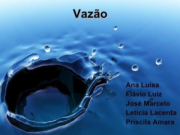 Vazão <ul><li>Ana Luísa </li></ul><ul><li>Flávio Luiz </li></ul><ul><li>José Marcelo </li></ul><ul><li>Letícia Lacerda </l...