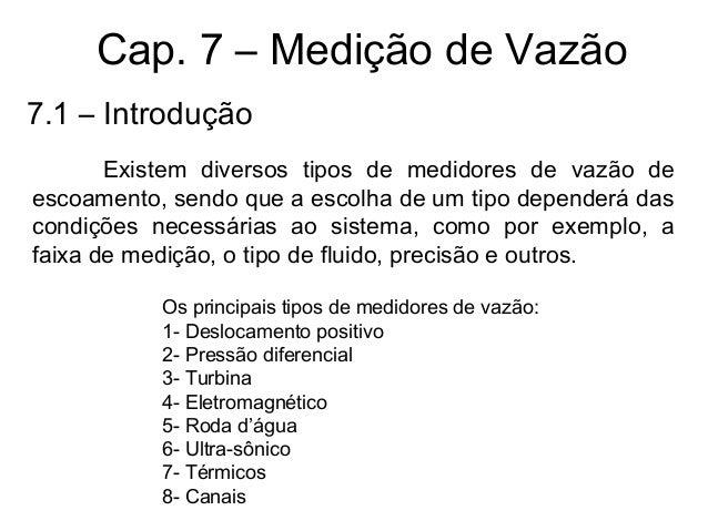 Cap. 7 – Medição de Vazão Existem diversos tipos de medidores de vazão de escoamento, sendo que a escolha de um tipo depen...