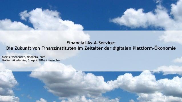 Financial-As-A-Service: Die Zukunft von Finanzinstituten im Zeitalter der digitalen Plattform-Ökonomie Alexis Eisenhofer, ...
