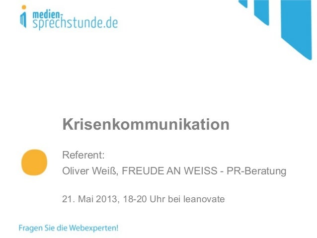 KrisenkommunikationReferent:Oliver Weiß, FREUDE AN WEISS - PR-Beratung21. Mai 2013, 18-20 Uhr bei leanovate