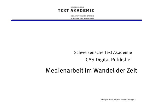 CAS Digital Publisher/Social Media Manager 1 Schweizerische Text Akademie CAS Digital Publisher Medienarbeit im Wandel der...