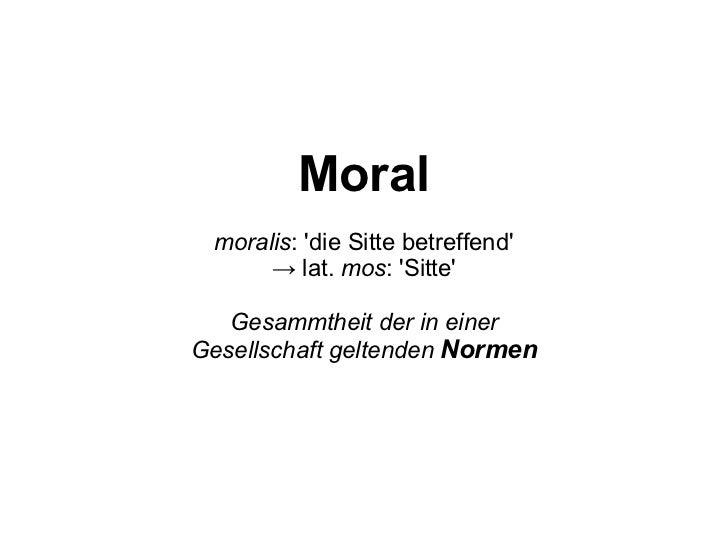 Moral moralis : 'die Sitte betreffend' ->  lat.  mos : 'Sitte' Gesammtheit der in einer Gesellschaft geltenden  Normen