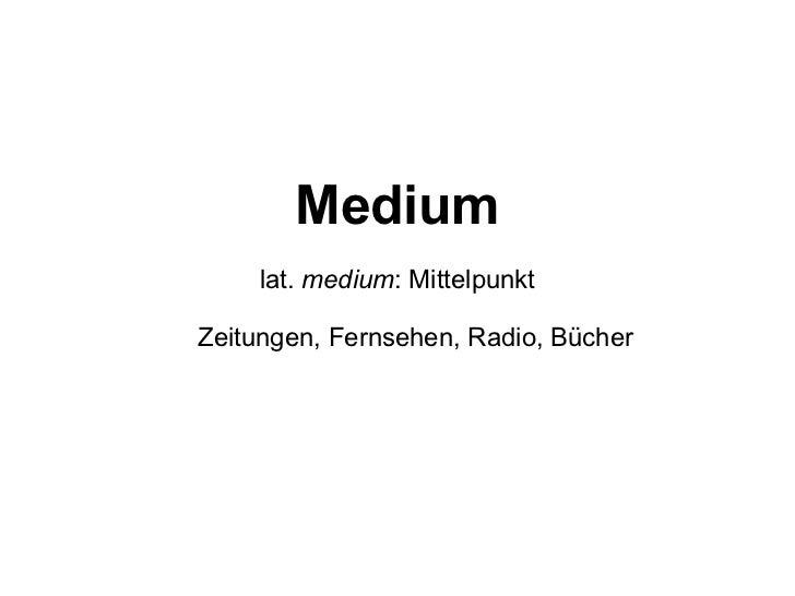 Medium lat.  medium : Mittelpunkt Zeitungen, Fernsehen, Radio, Bücher