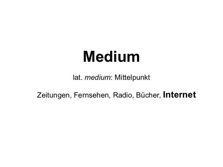 Medium lat.  medium : Mittelpunkt Zeitungen, Fernsehen, Radio, Bücher,  Internet