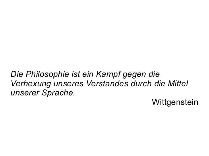 Die Philosophie ist ein Kampf gegen die Verhexung unseres Verstandes durch die Mittel unserer Sprache. Wittgenstein