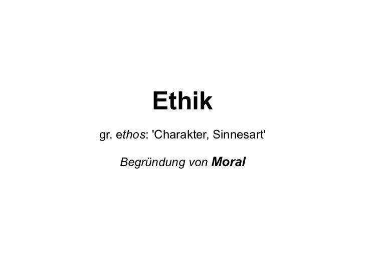 Ethik gr. e thos : 'Charakter, Sinnesart' Begründung von  Moral