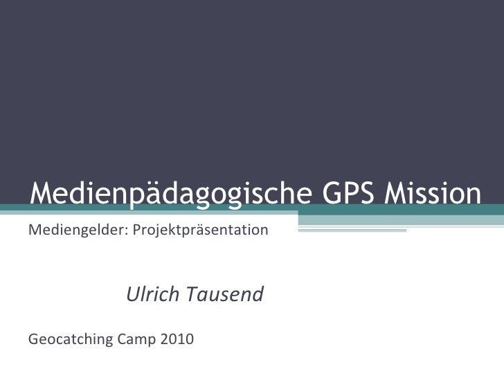 Medienpädagogische GPS Mission Mediengelder: Projektpräsentation Ulrich Tausend Geocatching Camp 2010