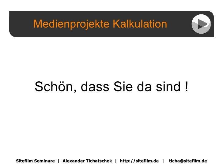 Medienprojekte Kalkulation Sitefilm Seminare  |  Alexander Tichatschek  |  http://sitefilm.de  |  [email_address] Schön, d...