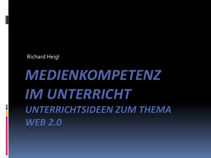 Richard Heigl<br />Medienkompetenzim Unterricht Unterrichtsideen zum ThemaWeb 2.0 <br />