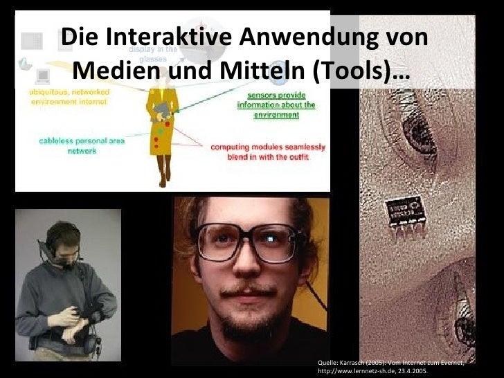 Die Interaktive Anwendung von Medien und Mitteln (Tools)…   Quelle: Karrasch (2005): Vom Internet zum Evernet, http://www....