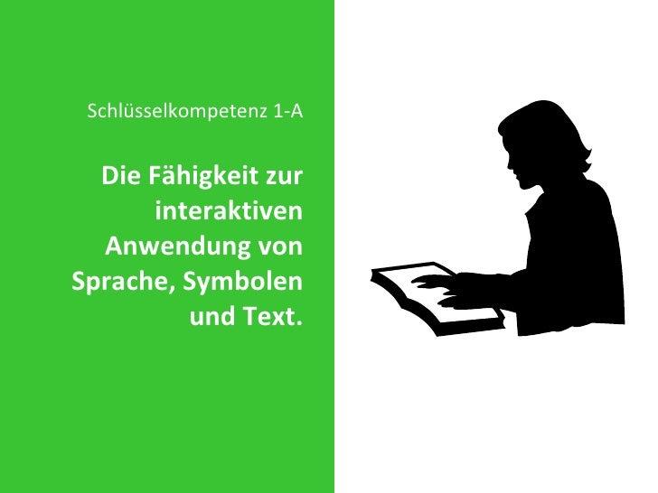 <ul><li>Schlüsselkompetenz 1-A </li></ul><ul><li>Die Fähigkeit zur interaktiven Anwendung von Sprache, Symbolen und Text. ...