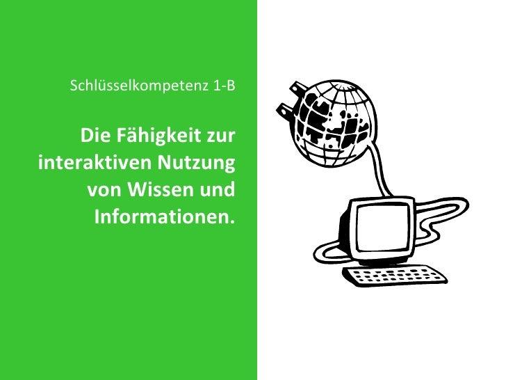 <ul><li>Schlüsselkompetenz 1-B </li></ul><ul><li>Die Fähigkeit zur interaktiven Nutzung von Wissen und Informationen. </li...