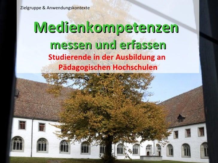Medienkompetenzen  messen und erfassen Studierende in der Ausbildung an  Pädagogischen Hochschulen Zielgruppe & Anwendungs...