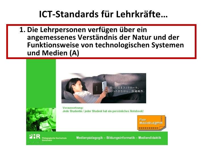 ICT-Standards für Lehrkräfte… <ul><ul><li>Die Lehrpersonen verfügen über ein angemessenes Verständnis der Natur und der Fu...