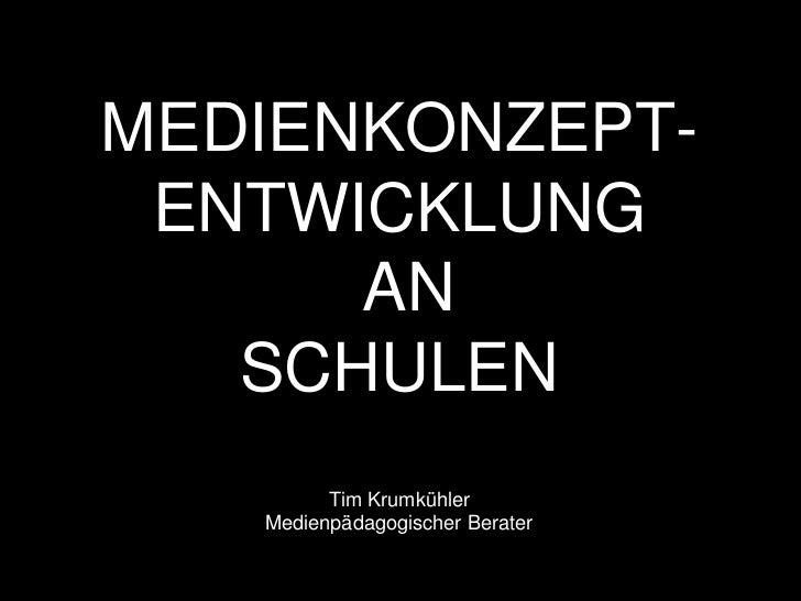 MEDIENKONZEPT- ENTWICKLUNG      AN   SCHULEN         Tim Krumkühler   Medienpädagogischer Berater
