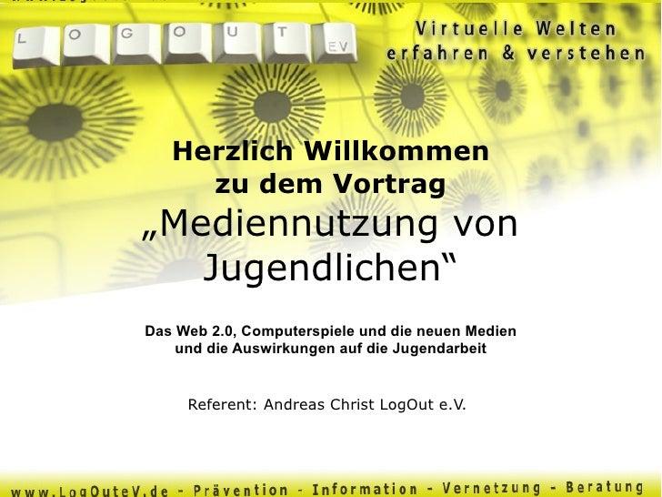 """Referent: Andreas Christ LogOut e.V. Herzlich Willkommen zu dem Vortrag """"Mediennutzung von Jugendlichen"""" Das Web 2.0, Comp..."""