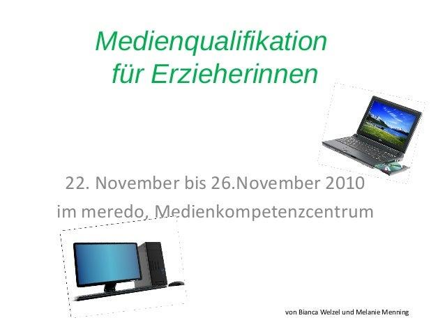 Medienqualifikation für Erzieherinnen 22. November bis 26.November 2010 im meredo, Medienkompetenzcentrum von Bianca Welze...