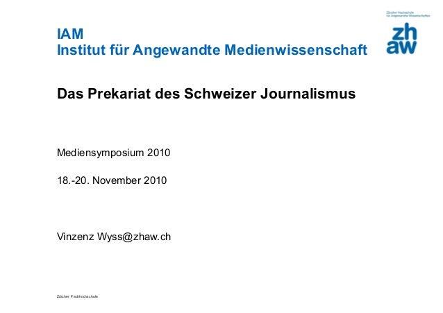 Zürcher Fachhochschule IAM Institut für Angewandte Medienwissenschaft Das Prekariat des Schweizer Journalismus Mediensympo...