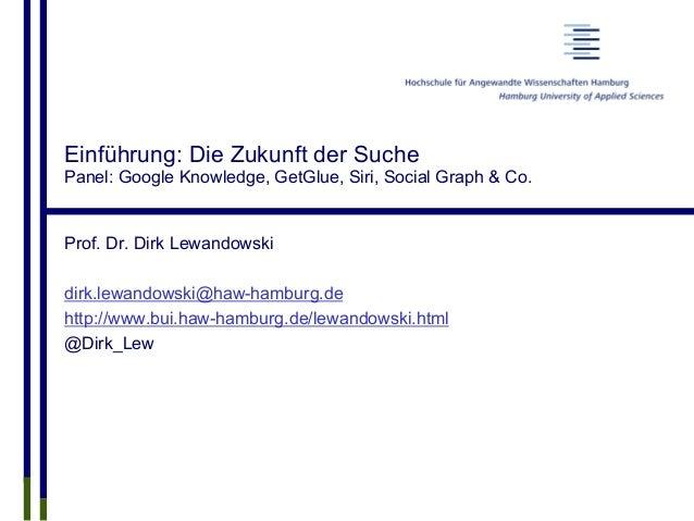 Einführung: Die Zukunft der Suche Panel: Google Knowledge, GetGlue, Siri, Social Graph & Co. Prof. Dr. Dirk Lewandowski di...
