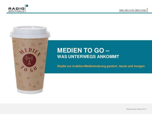Radio. Geht ins Ohr. Bleibt im Kopf. Radiozentrale GmbH 2013 MEDIEN TO GO – WAS UNTERWEGS ANKOMMT Studie zur mobilen Medie...