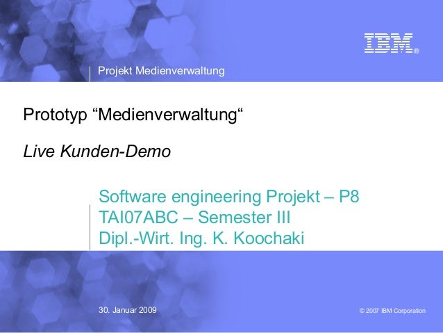 "© 2007 IBM Corporation Projekt Medienverwaltung Prototyp ""Medienverwaltung"" Live Kunden-Demo Software engineering Projekt ..."