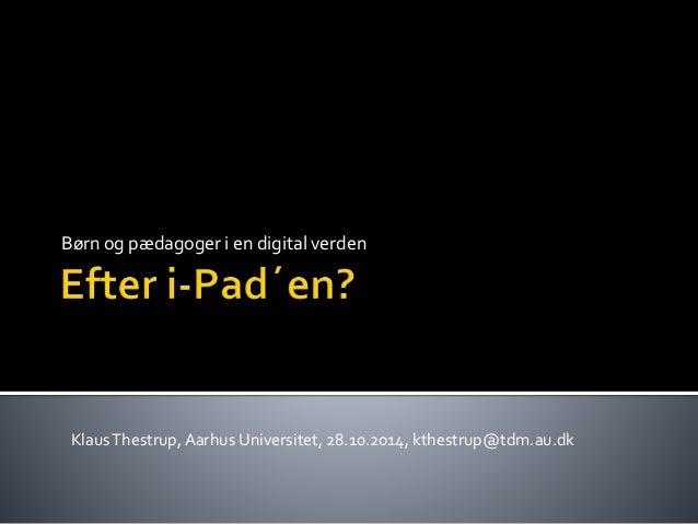 Børn og pædagoger i en digital verden  Klaus Thestrup, Aarhus Universitet, 28.10.2014, kthestrup@tdm.au.dk