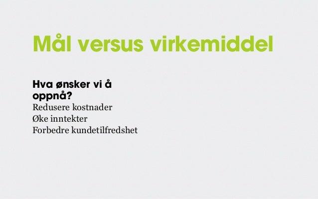 Mål versus virkemiddel Hva ønsker vi å oppnå?  Hvordan skal vi gjøre det?  Redusere kostnader Øke inntekter Forbedre kunde...