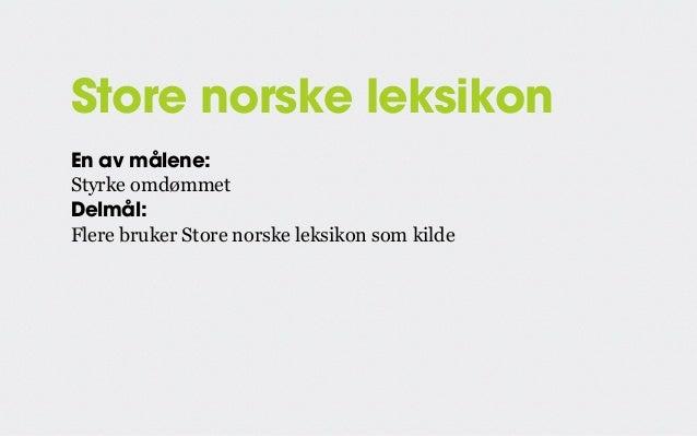 Store norske leksikon En av målene: Styrke omdømmet Delmål: Flere bruker Store norske leksikon som kilde KPI: Antall treff...