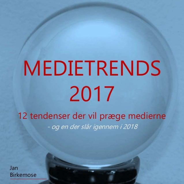 12 tendenser der vil præge medierne Jan Birkemose MEDIETRENDS 2017 - og en der slår igennem i 2018