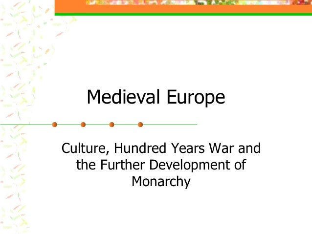 Medieval EuropeCulture, Hundred Years War and  the Further Development of           Monarchy