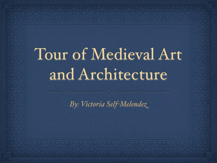 Tour of Medieval Art  and Architecture    By: Victoria Self-Melendez