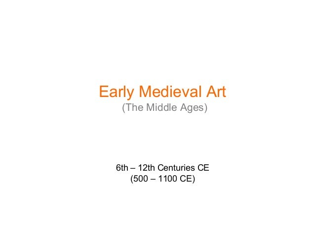 6th – 12th Centuries CE (500 – 1100 CE) Early Medieval Art (The Middle Ages)