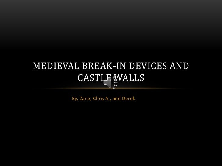 MEDIEVAL BREAK-IN DEVICES AND        CASTLE WALLS       By, Zane, Chris A., and Derek